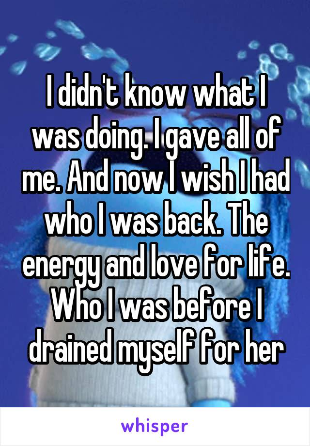 I didn't know what I was doing. I gave all of me. And now I wish I had who I was back. The energy and love for life. Who I was before I drained myself for her