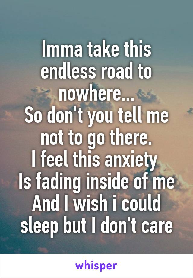 Imma take this endless road to nowhere... So don't you tell me not to go there. I feel this anxiety  Is fading inside of me And I wish i could sleep but I don't care