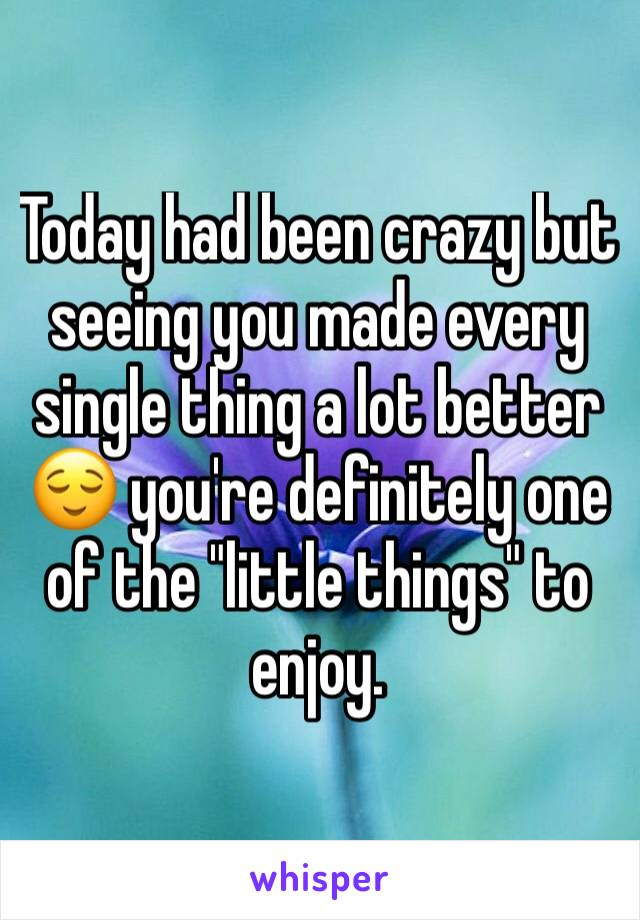 """Today had been crazy but seeing you made every single thing a lot better 😌 you're definitely one of the """"little things"""" to enjoy."""