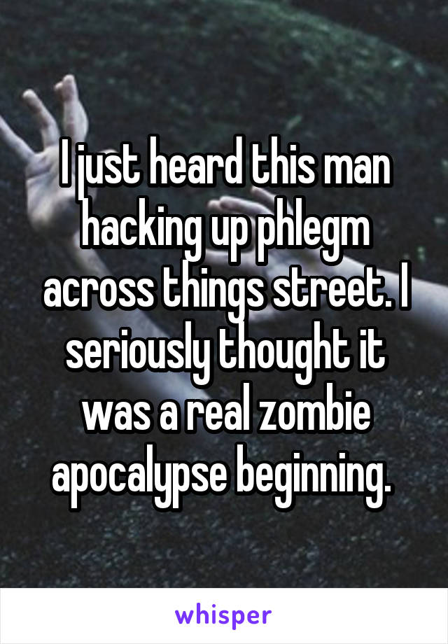 I just heard this man hacking up phlegm across things street. I seriously thought it was a real zombie apocalypse beginning.