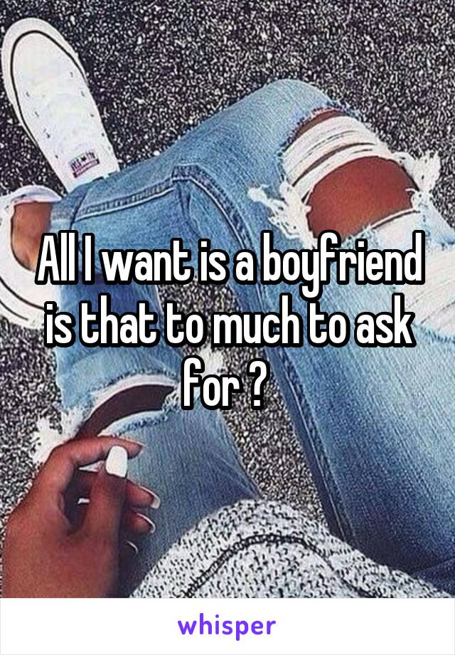 All I want is a boyfriend is that to much to ask for ?