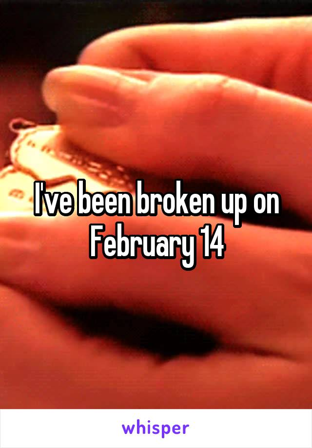 I've been broken up on February 14