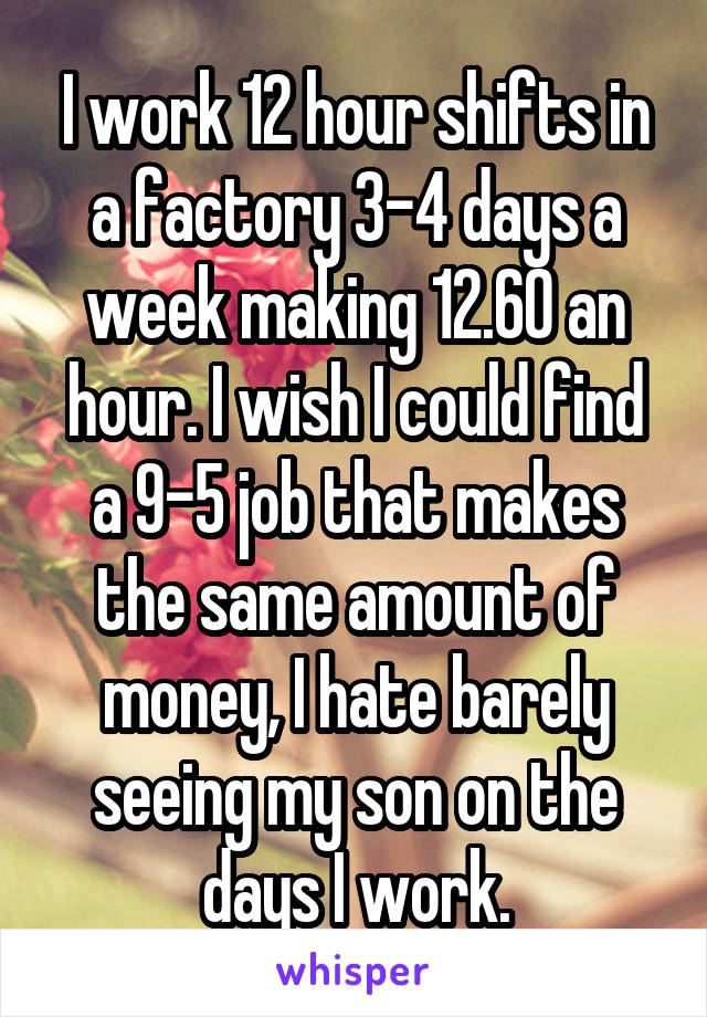I work 12 hour shifts in a factory 3-4 days a week making 12.60 an hour. I wish I could find a 9-5 job that makes the same amount of money, I hate barely seeing my son on the days I work.