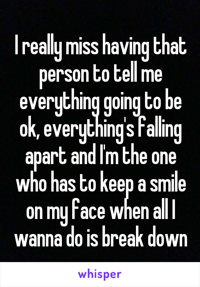 I really miss having that person to tell me everything going to be ok, everything's falling apart and I'm the one who has to keep a smile on my face when all I wanna do is break down