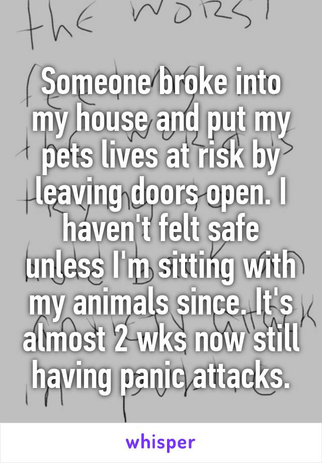 Someone broke into my house and put my pets lives at risk by leaving doors open. I haven't felt safe unless I'm sitting with my animals since. It's almost 2 wks now still having panic attacks.