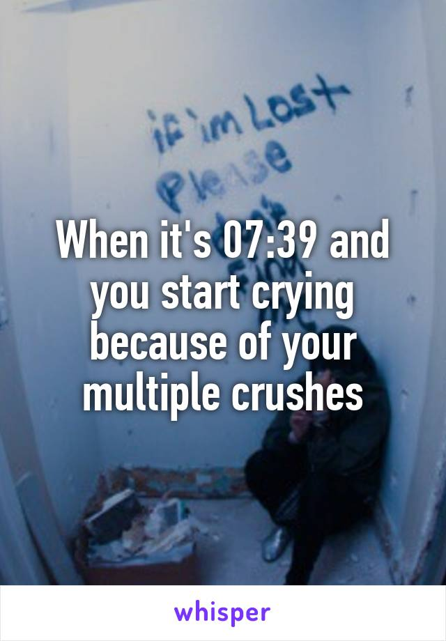 When it's 07:39 and you start crying because of your multiple crushes