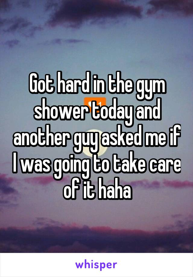 Got hard in the gym shower today and another guy asked me if I was going to take care of it haha