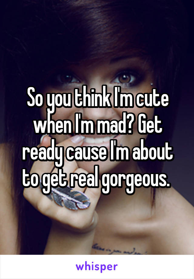 So you think I'm cute when I'm mad? Get ready cause I'm about to get real gorgeous.