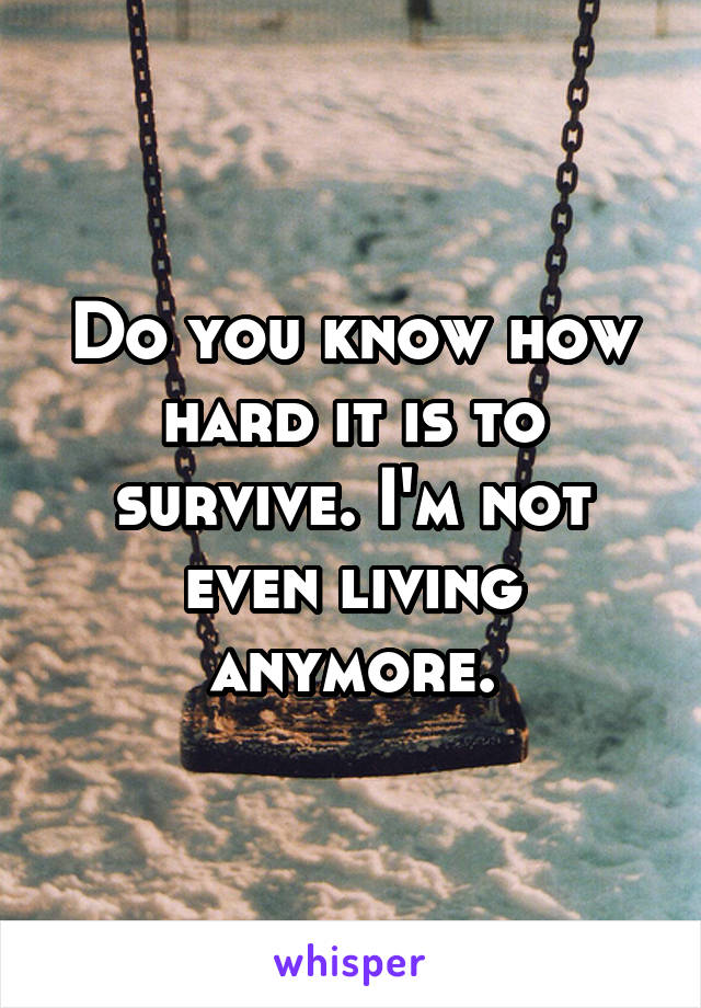 Do you know how hard it is to survive. I'm not even living anymore.
