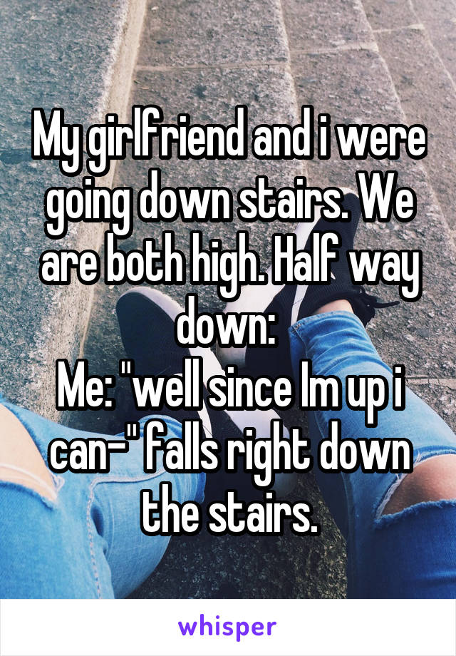 """My girlfriend and i were going down stairs. We are both high. Half way down:  Me: """"well since Im up i can-"""" falls right down the stairs."""