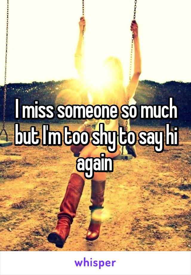 I miss someone so much but I'm too shy to say hi again