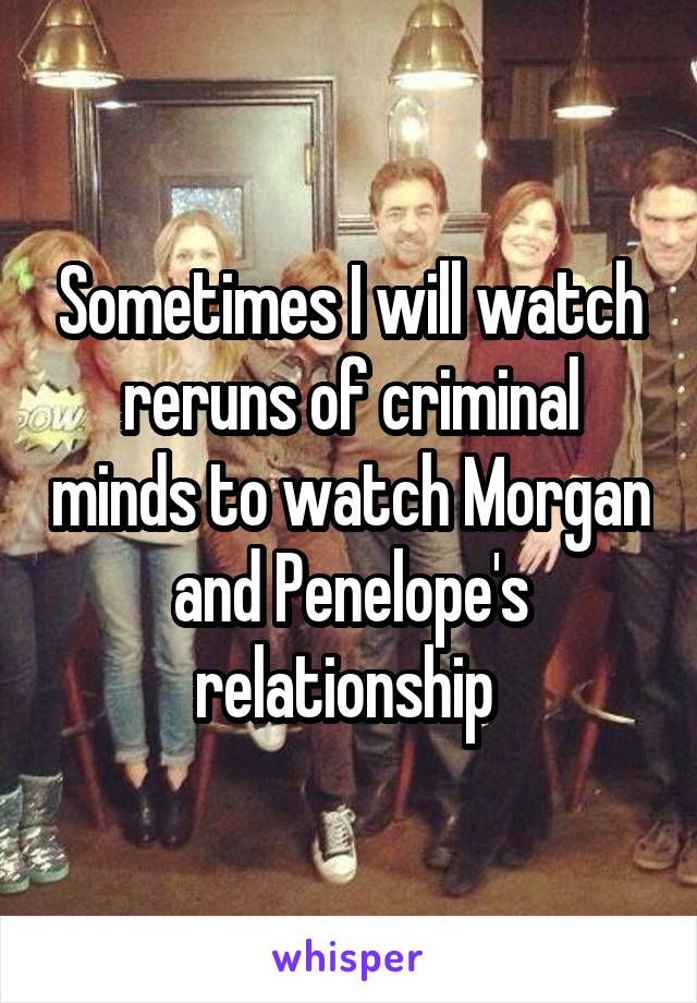 Sometimes I will watch reruns of criminal minds to watch Morgan and Penelope's relationship
