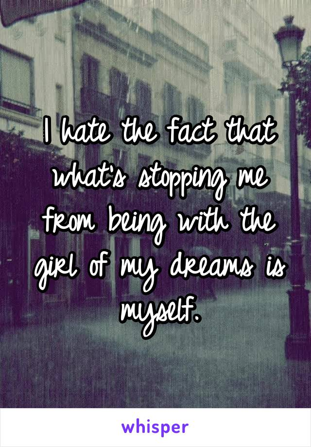 I hate the fact that what's stopping me from being with the girl of my dreams is myself.