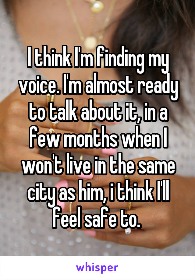 I think I'm finding my voice. I'm almost ready to talk about it, in a few months when I won't live in the same city as him, i think I'll feel safe to.