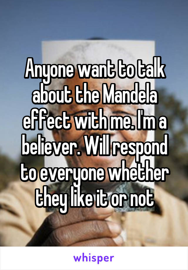 Anyone want to talk about the Mandela effect with me. I'm a believer. Will respond to everyone whether they like it or not