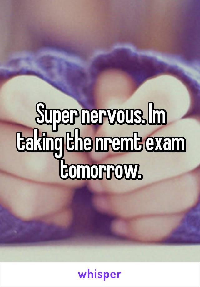 Super nervous. Im taking the nremt exam tomorrow.