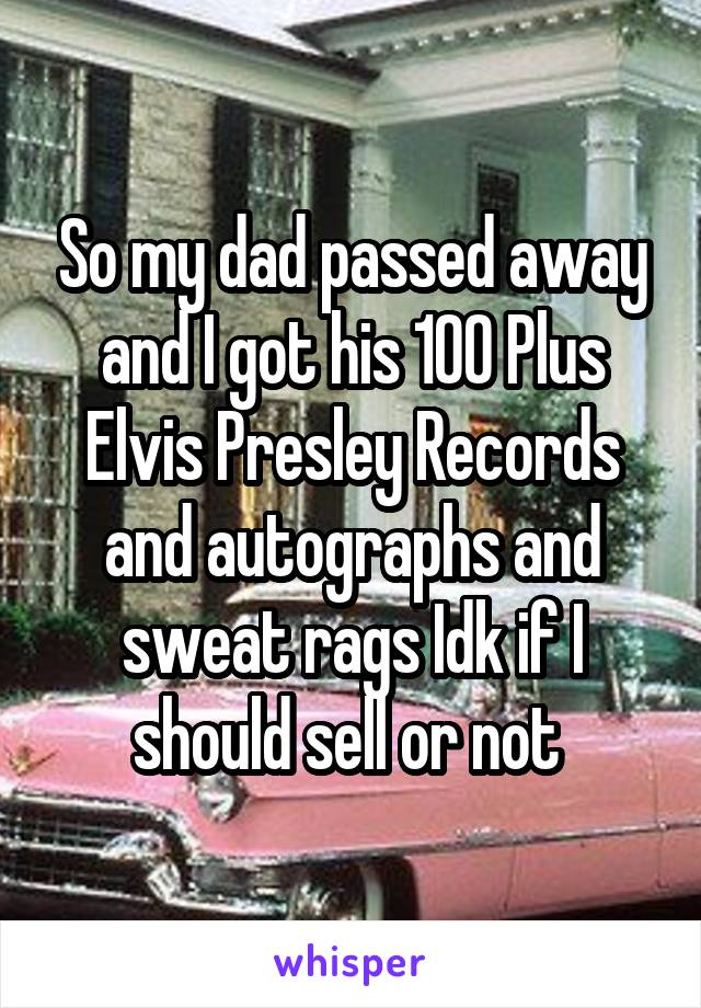 So my dad passed away and I got his 100 Plus Elvis Presley Records and autographs and sweat rags Idk if I should sell or not
