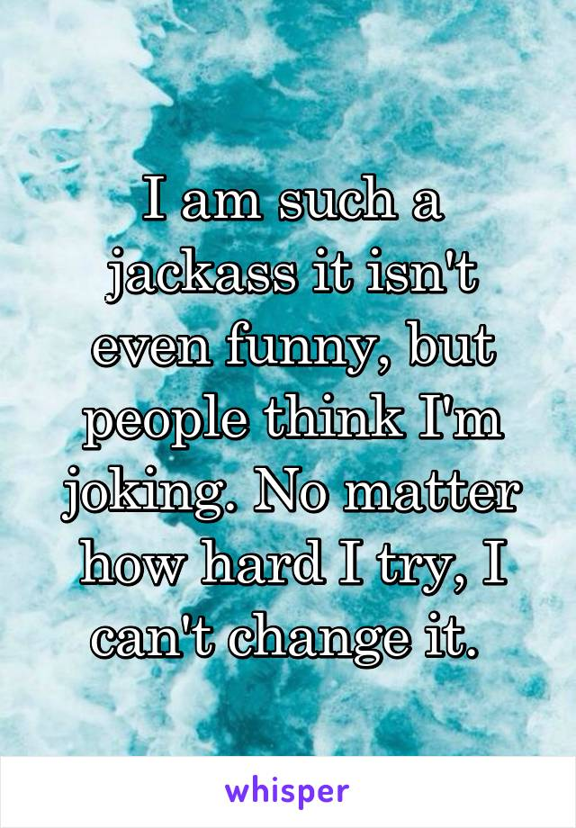I am such a jackass it isn't even funny, but people think I'm joking. No matter how hard I try, I can't change it.