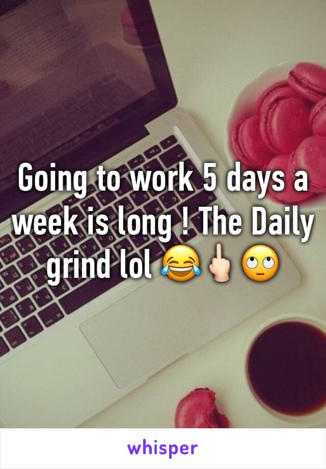 Going to work 5 days a week is long ! The Daily grind lol 😂🖕🏻🙄