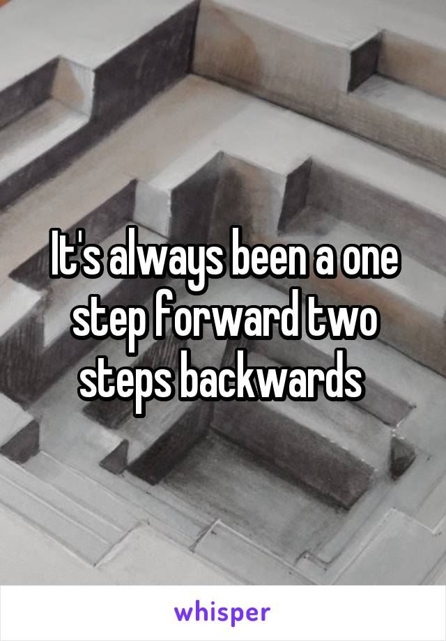 It's always been a one step forward two steps backwards