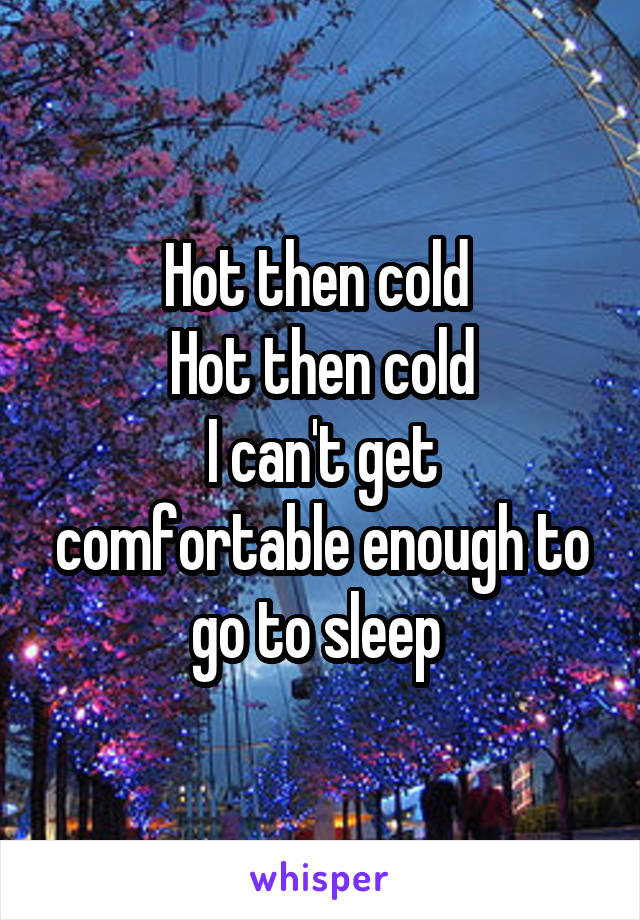Hot then cold  Hot then cold I can't get comfortable enough to go to sleep