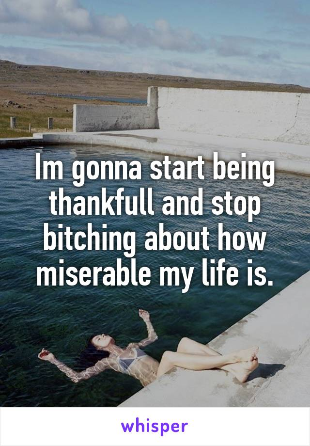 Im gonna start being thankfull and stop bitching about how miserable my life is.
