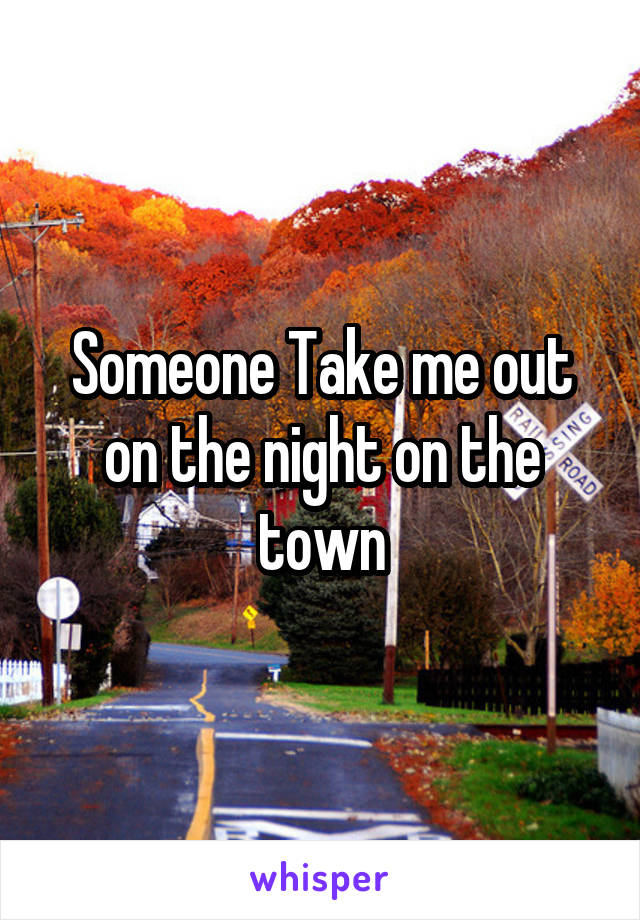 Someone Take me out on the night on the town