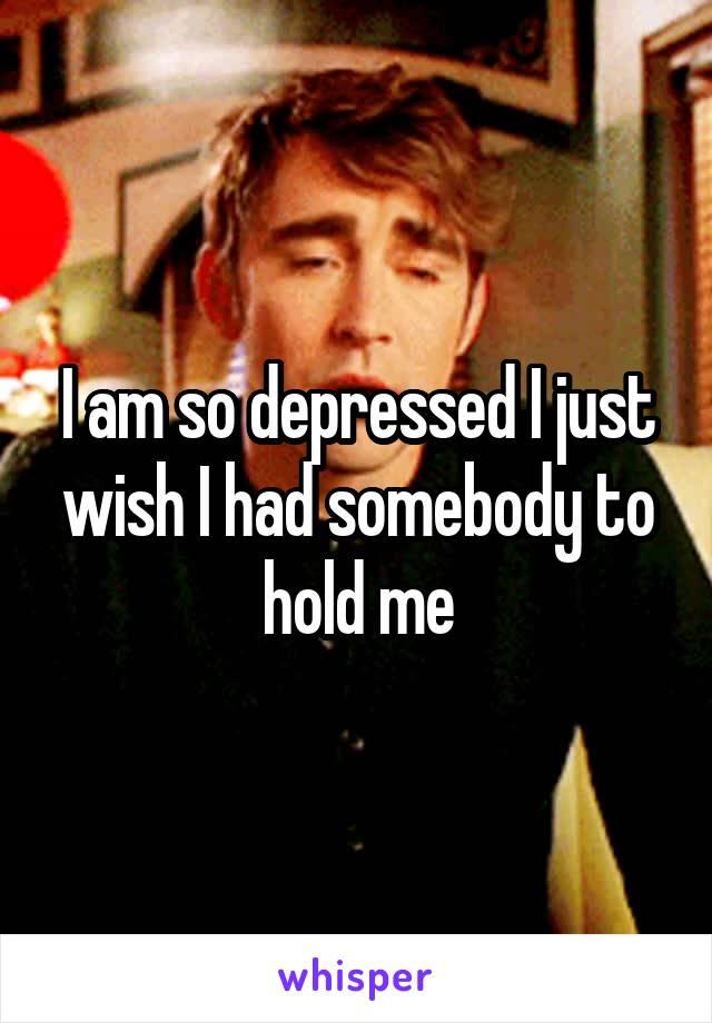I am so depressed I just wish I had somebody to hold me