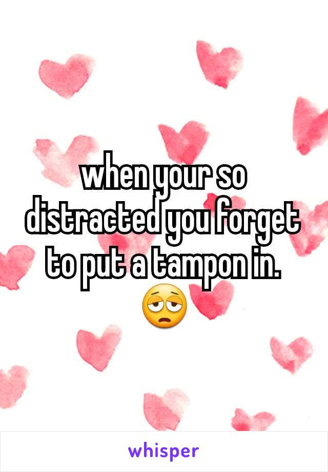 when your so distracted you forget to put a tampon in. 😩