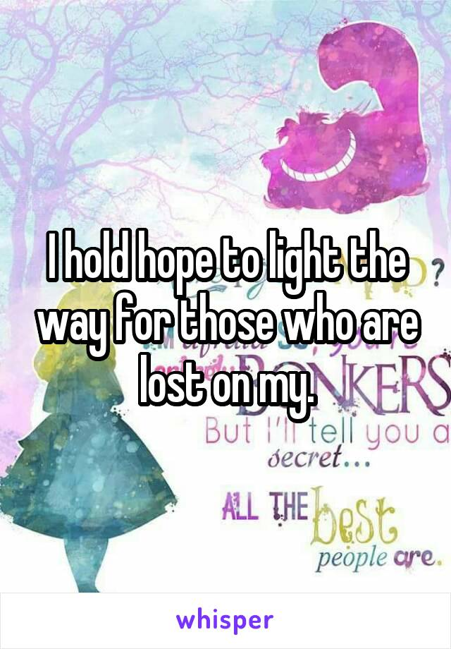I hold hope to light the way for those who are lost on my.