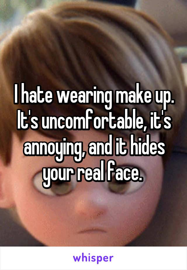 I hate wearing make up. It's uncomfortable, it's annoying, and it hides your real face.