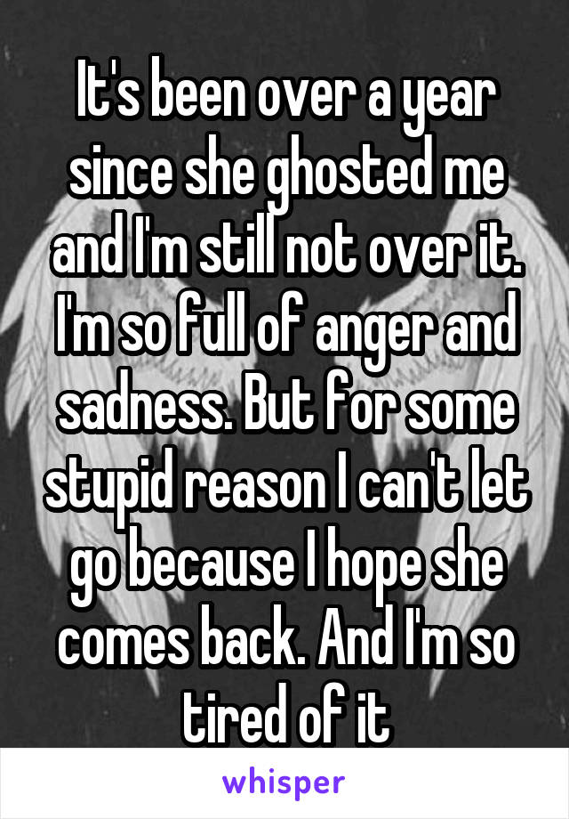 It's been over a year since she ghosted me and I'm still not over it. I'm so full of anger and sadness. But for some stupid reason I can't let go because I hope she comes back. And I'm so tired of it