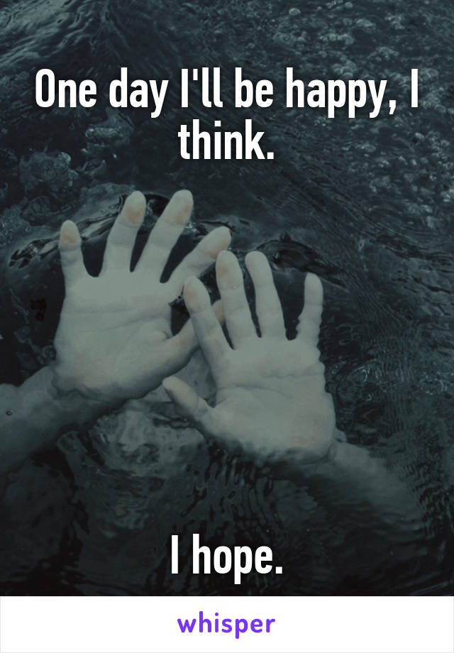 One day I'll be happy, I think.        I hope.