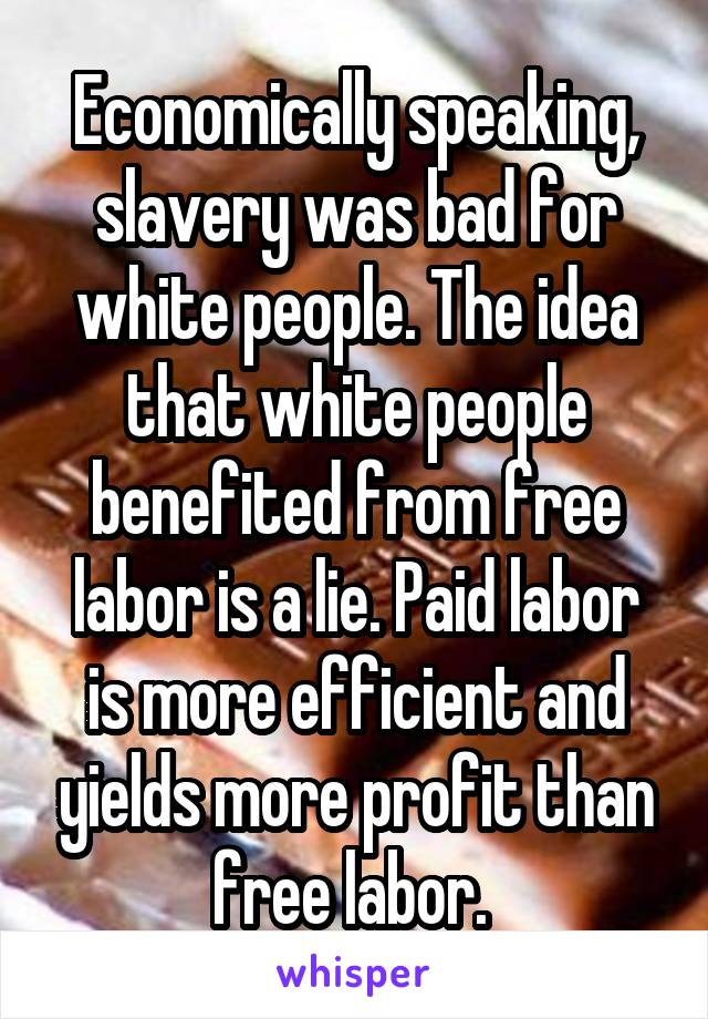 Economically speaking, slavery was bad for white people. The idea that white people benefited from free labor is a lie. Paid labor is more efficient and yields more profit than free labor.