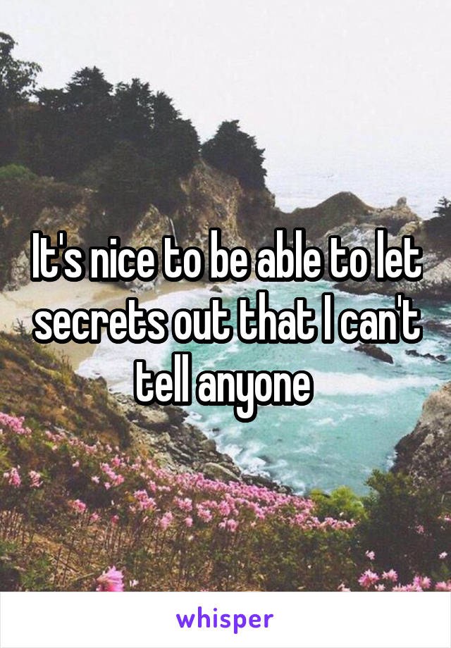 It's nice to be able to let secrets out that I can't tell anyone