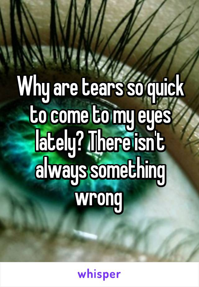Why are tears so quick to come to my eyes lately? There isn't always something wrong