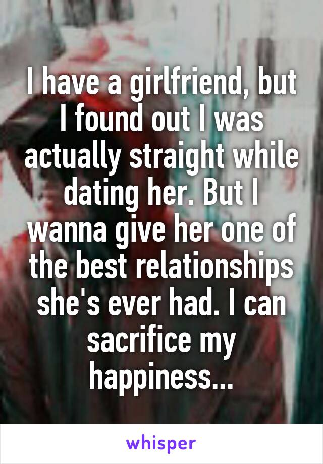 I have a girlfriend, but I found out I was actually straight while dating her. But I wanna give her one of the best relationships she's ever had. I can sacrifice my happiness...