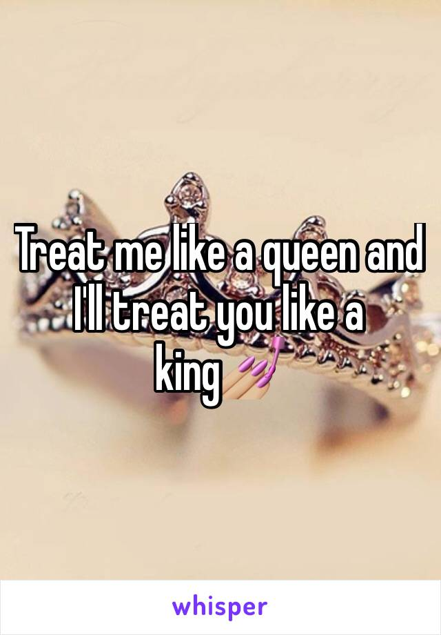 Treat me like a queen and I'll treat you like a king💅🏼