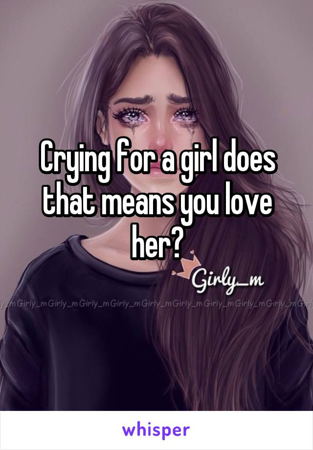 Crying for a girl does that means you love her?