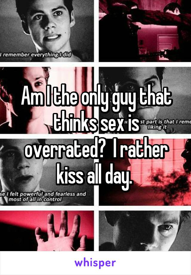 Am I the only guy that thinks sex is overrated?  I rather kiss all day.