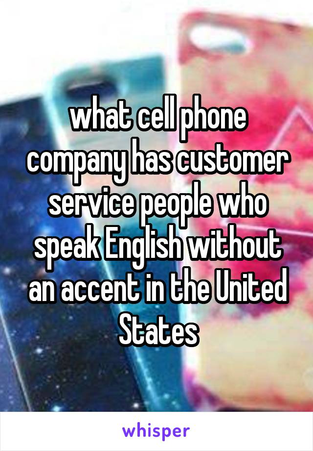 what cell phone company has customer service people who speak English without an accent in the United States