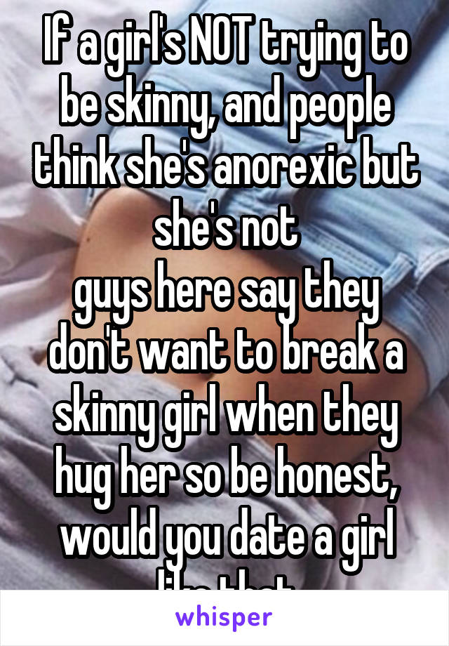 If a girl's NOT trying to be skinny, and people think she's anorexic but she's not guys here say they don't want to break a skinny girl when they hug her so be honest, would you date a girl like that