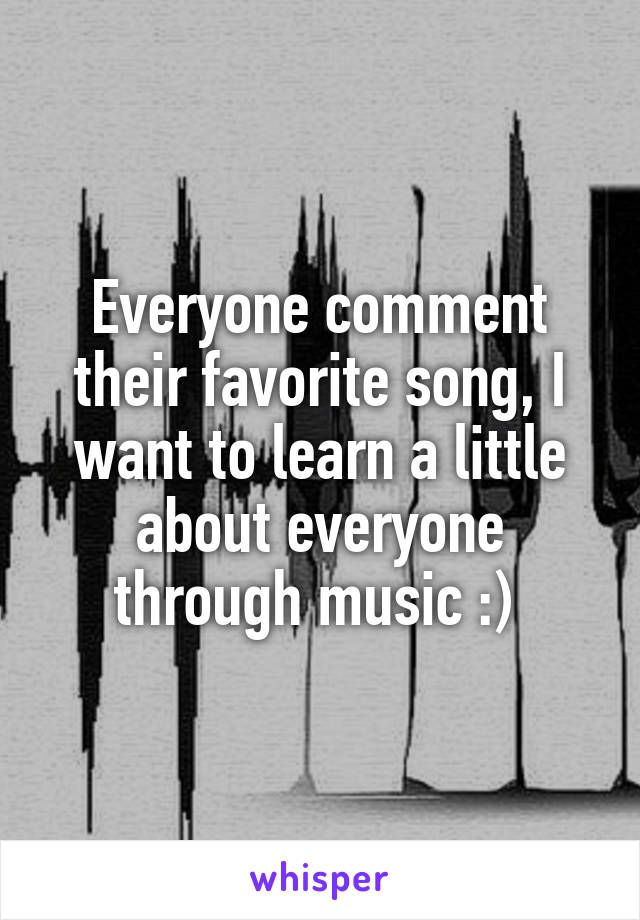 Everyone comment their favorite song, I want to learn a little about everyone through music :)