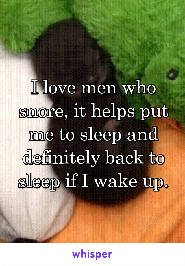 I love men who snore, it helps put me to sleep and definitely back to sleep if I wake up.