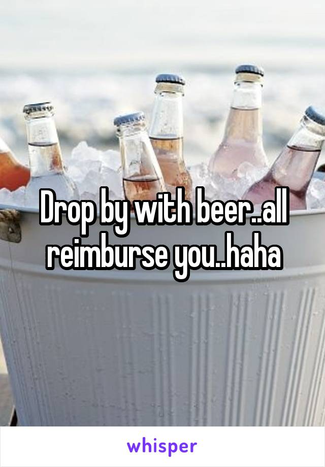 Drop by with beer..all reimburse you..haha