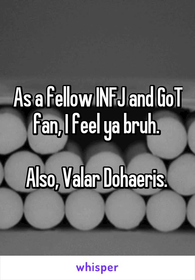 As a fellow INFJ and GoT fan, I feel ya bruh  Also, Valar