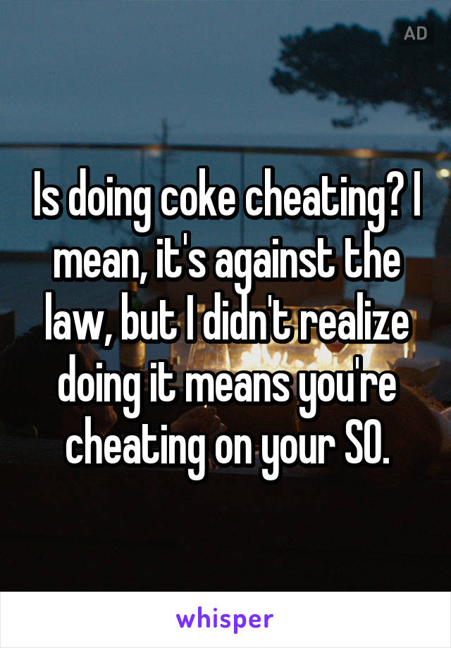 Is doing coke cheating? I mean, it's against the law, but I