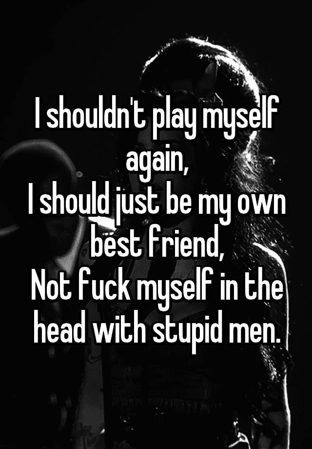 Not fuck myself in the head with stupid men you