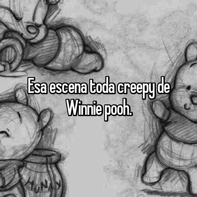 Esa escena toda creepy de Winnie pooh.