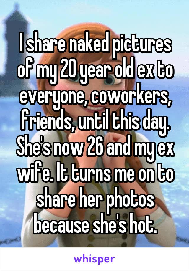 I share naked pictures of my 20 year old ex to everyone, coworkers,  friends, ...
